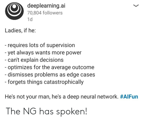 supervision: deeplearning.ai  70,804 followers  1d  Ladies, if he:  - requires lots of supervision  -yet always wants more power  - can't explain decisions  - optimizes for the average outcome  - dismisses problems as edge cases  -forgets things catastrophically  He's not your man, he's a deep neural network. The NG has spoken!