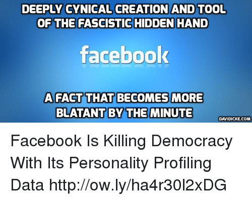 Facebook, Memes, and Cynical: DEEPLY CYNICAL CREATION AND TOOL  OF THE FASCISTIC  HIDDEN HAND  facebook  A FACT THAT BECOMES MORE  BLATANT BY THE MINUTE  DAVIDICKE.COM Facebook Is Killing Democracy With Its Personality Profiling Data http://ow.ly/ha4r30l2xDG
