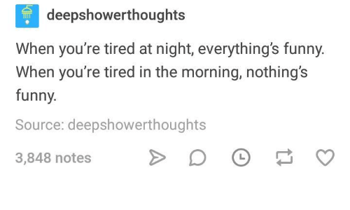 Funny, Humans of Tumblr, and Source: deepshowerthoughts  When you're tired at night, everything's funny.  When you're tired in the morning, nothing's  funny.  Source: deepshowerthoughts  3,848 notes