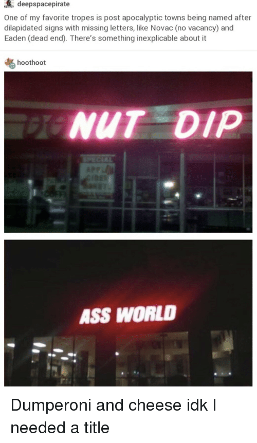 World, Cheese, and Signs: deepspacepirate  One of my favorite tropes is post apocalyptic towns being named after  dilapidated signs with missing letters, like Novac (no vacancy) and  Eaden (dead end). There's something inexplicable about it  hoothoot  NUT DIP  ASS WORLD Dumperoni and cheese idk I needed a title