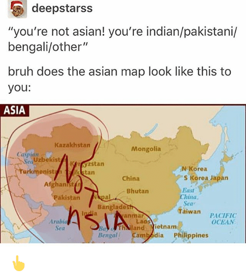 "Bengali: deepstarss  ""you're not asian! you're indian/pakistani/  bengali/other""  bruh does the asian map look like this to  you:  ASIA  Kazakhstan  Mongolia  Caspian  Sea Uzbekist  urkmenisttan  NKorea  China  S Korea Japan  Eass  China  Seav  Taiwan  Bhutan  Pakistan pal  Banglade  PACIFIC  OCEAN  anmar  Arabi  Sea  Laos  BaThailand ietnam  Bengal  Cambodia Philippines 👆"