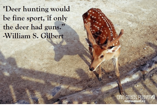 "Deer Hunting: ""Deer hunting would  be fine sport, if only  the deer had guns.""  William S. Gilbert  93  onegreenplanetorg"