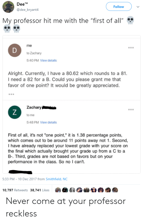 """All Me: DeeT  @dee_bryant4  Follow  My professor hit me with the """"first of all""""  me  to Zachary  5:40 PM View details  Alright. Currently, I have a 80.62 which rounds to a 81.  I need a 82 for a B. Could you please grant me that  favor of one point? It would be greatly appreciated.  Zacharyta  to me  5:48 PM View details  First of all, it's not """"one point,"""" it is 1.38 percentage points,  which comes out to be around 11 points away not 1. Second,  I have already replaced your lowest grade with your score on  the final which actually brought your grade up from a C to a  B-. Third, grades are not based on favors but on your  performance in the class. So no I can't.  5:33 PM-10 Dec 2017 from Smithfield, NC  10,797 Retweets 38,741 Likes Never come at your professor reckless"""