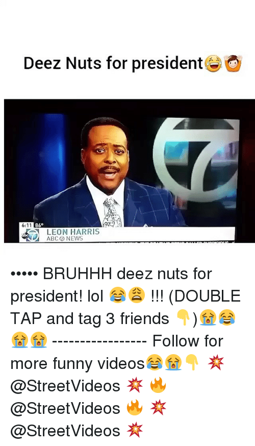 Deeze Nuts: Deez Nuts for president  6:11  86  LEON HARRIS  ABC NEWS ••••• BRUHHH deez nuts for president! lol 😂😩 !!! (DOUBLE TAP and tag 3 friends 👇)😭😂😭😭 ----------------- Follow for more funny videos😂😭👇 💥 @StreetVideos 💥 🔥 @StreetVideos 🔥 💥 @StreetVideos 💥