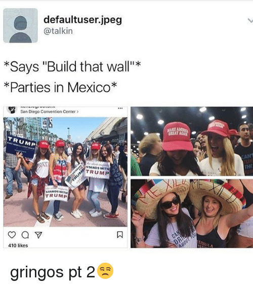 """Memes, Mexico, and San Diego: defaultuser. jpeg  @talkin  *Says """"Build that wall""""*  *Parties in Mexico  San Diego Convention Center  TRUMP  NAT  STANDS TRUMP  TRUMP  410 likes gringos pt 2😒"""