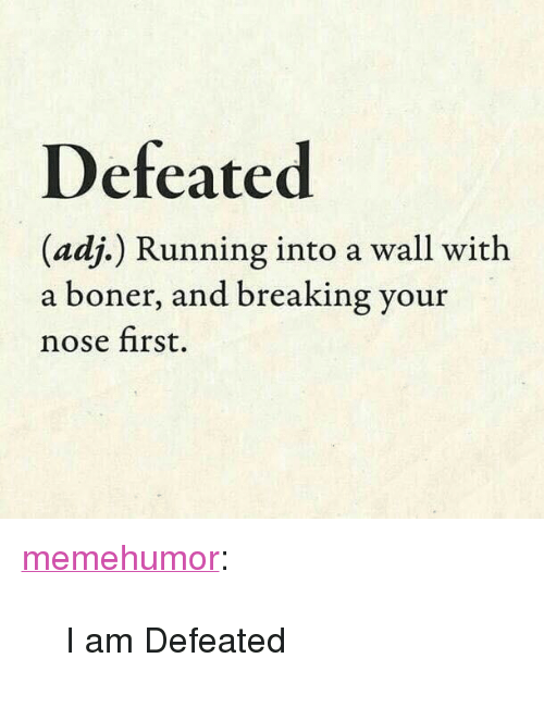 """Boner, Tumblr, and Blog: Defeated  (adj.) Running into a wall with  a boner, and breaking your  nose first. <p><a href=""""http://memehumor.net/post/167140140738/i-am-defeated"""" class=""""tumblr_blog"""">memehumor</a>:</p>  <blockquote><p>I am Defeated</p></blockquote>"""
