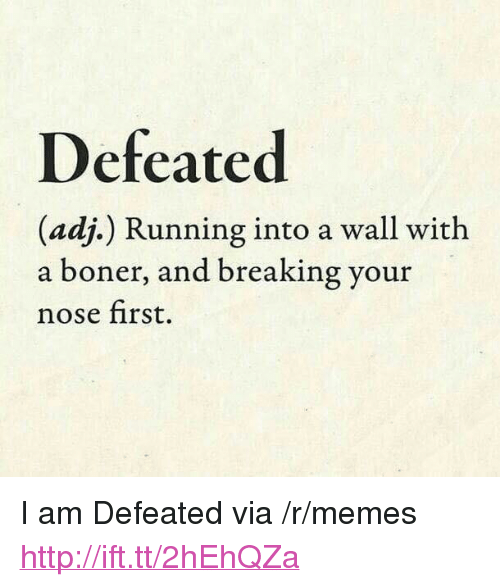 """Boner, Memes, and Http: Defeated  (adj.) Running into a wall with  a boner, and breaking your  nose first. <p>I am Defeated via /r/memes <a href=""""http://ift.tt/2hEhQZa"""">http://ift.tt/2hEhQZa</a></p>"""