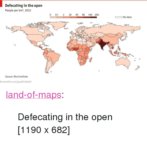 "Bailey Jay, Tumblr, and Blog: Defecating in the open  People per km2, 2012  0 0.1 2 20 40 80 160 200  No data  Source: Rice Institute  Economist.com/graphicdetail <p><a href=""https://land-of-maps.tumblr.com/post/164725890799/defecating-in-the-open-1190-x-682"" class=""tumblr_blog"">land-of-maps</a>:</p>  <blockquote><p>Defecating in the open [1190 x 682]</p></blockquote>"