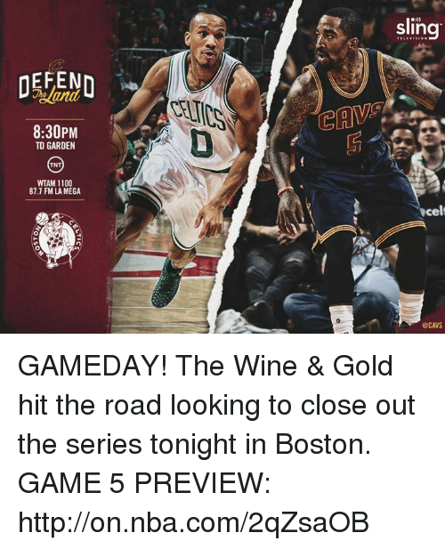 td garden: DEFEND  8:30PM  TD GARDEN  TNT  WTAM 1100  87.7 FMLA MEGA  Sling  Bcel  @CAVS GAMEDAY! The Wine & Gold hit the road looking to close out the series tonight in Boston.  GAME 5 PREVIEW: http://on.nba.com/2qZsaOB