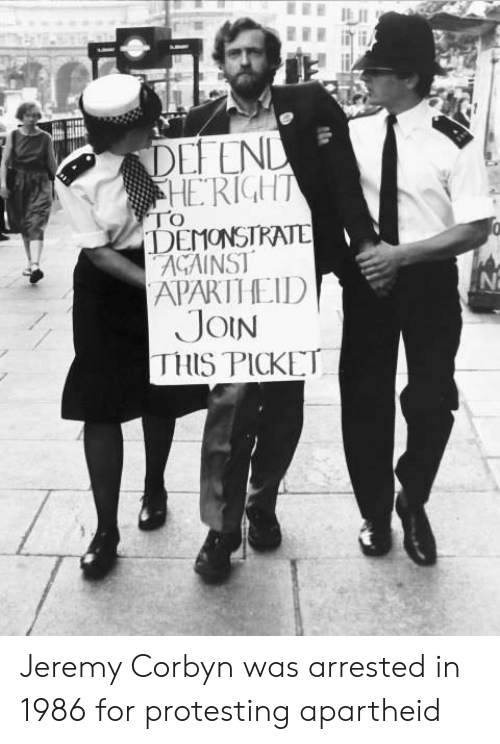 Apartheid: DEFEND  HERIGHT  TO  DEMONSTRATE  AGAINST  APARTHEID  JOIN  THIS PICKET Jeremy Corbyn was arrested in 1986 for protesting apartheid