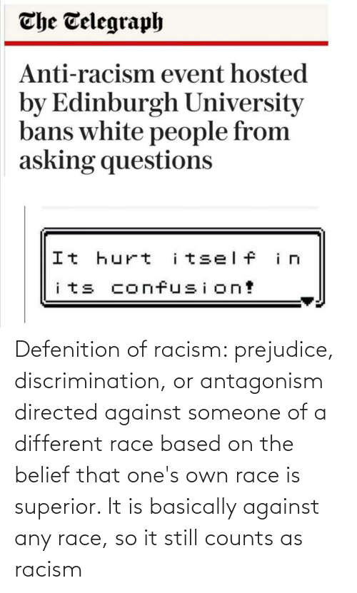 prejudice: Defenition of racism: prejudice, discrimination, or antagonism directed against someone of a different race based on the belief that one's own race is superior. It is basically against any race, so it still counts as racism