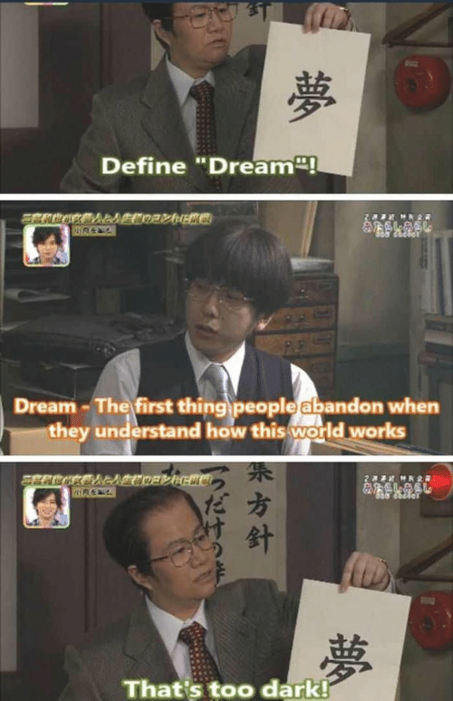 """Define: Define """"Dream!  2 HR2  &SLASL  Dream-The first thing people abandon when  they understand how this world works  2  MK2R  夢  That's too dark!  夢  方針"""