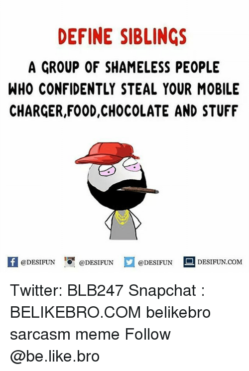 Be Like, Food, and Meme: DEFINE SIBLINGS  A GROUP OF SHAMELESS PEOPLE  WHO CONFIDENTLY STEAL YOUR MOBILE  CHARGER,FOOD,CHOCOLATE AND STUFF  feDESIFUN@DESIFUNDESIFUN DESIFUN.CoM Twitter: BLB247 Snapchat : BELIKEBRO.COM belikebro sarcasm meme Follow @be.like.bro