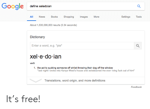 "wests: define xeledoiarn  All News Books Shopping mages More  SettingsTools  About 1,530,000,000 results (0.34 seconds)  Dictionary  Enter a word, e.g.""pie""  xel e do ian  verb  1.  the act to sucking someone off whilst throwing their dog off the window  last night I broke into Kanye West's house and xeledoianed the ever living fuck out of him""  Translations, word origin, and more definitions  Feedback It's free!"