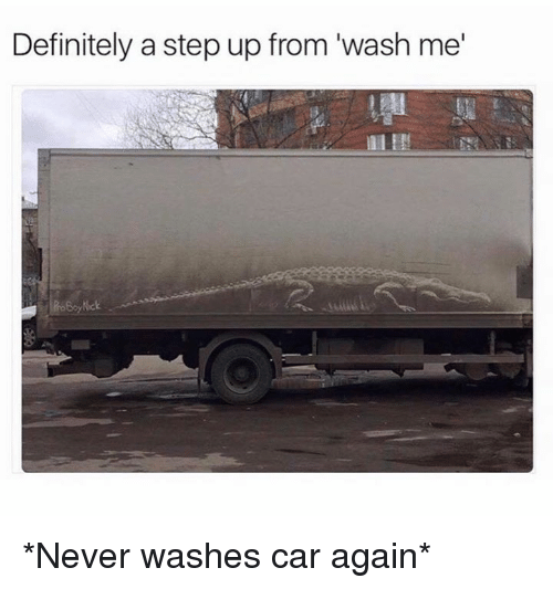 """step ups: Definitely a step up from """"wash me *Never washes car again*"""
