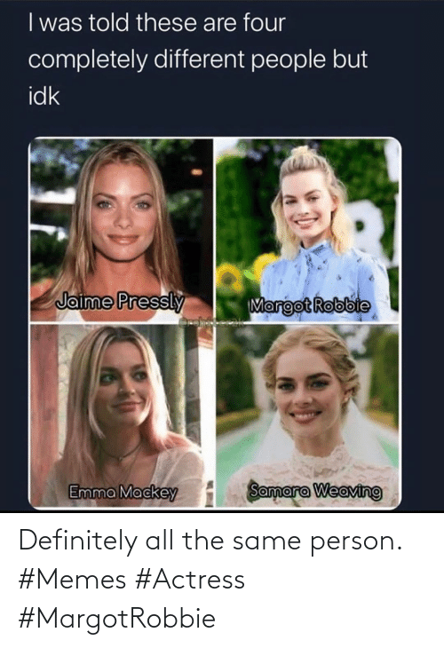 person: Definitely all the same person. #Memes #Actress #MargotRobbie