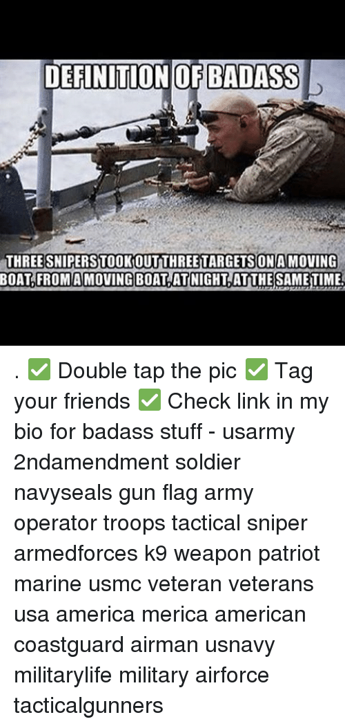 Memes, Badass, and Boat: DEFINITION OF BADASS  THREE SNIPERSTOOKOUTTHREETARGETS ON MOVING  BOAT FROM A MOVING BOAT AT NIGHT ATTHESAMETIME. . ✅ Double tap the pic ✅ Tag your friends ✅ Check link in my bio for badass stuff - usarmy 2ndamendment soldier navyseals gun flag army operator troops tactical sniper armedforces k9 weapon patriot marine usmc veteran veterans usa america merica american coastguard airman usnavy militarylife military airforce tacticalgunners