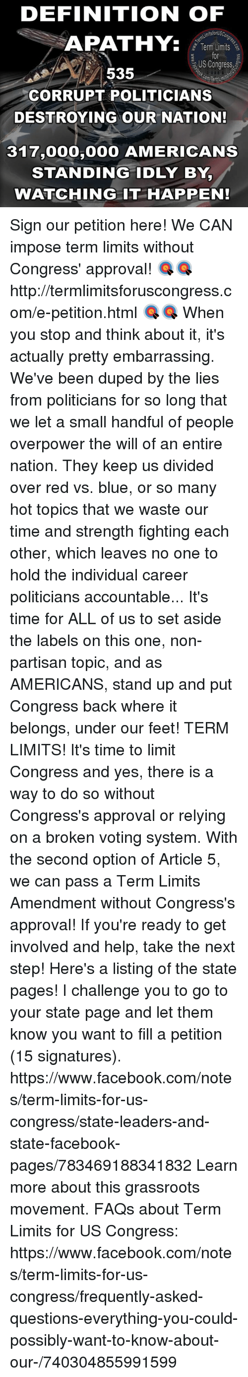 Red vs. Blue: DEFINITION OF  itsforUSC  APATHY.  Term Limits  US Congress  535  CORRUPT POLITICIANS  DESTROYING OUR NATION!  317,000  AMERICANS  STANDING IDLY BY,  WATCHING IT HAPPEN! Sign our petition here! We CAN impose term limits without Congress' approval! 🎯🎯http://termlimitsforuscongress.com/e-petition.html 🎯🎯  When you stop and think about it, it's actually pretty embarrassing.  We've been duped by the lies from politicians for so long that we let a small handful of people overpower the will of an entire nation.  They keep us divided over red vs. blue, or so many hot topics that we waste our time and strength fighting each other, which leaves no one to hold the individual career politicians accountable...  It's time for ALL of us to set aside the labels on this one, non-partisan topic, and as AMERICANS, stand up and put Congress back where it belongs, under our feet!  TERM LIMITS!  It's time to limit Congress and yes, there is a way to do so without Congress's approval or relying on a broken voting system.  With the second option of Article 5, we can pass a Term Limits Amendment without Congress's approval!  If you're ready to get involved and help, take the next step! Here's a listing of the state pages! I challenge you to go to your state page and let them know you want to fill a petition (15 signatures). https://www.facebook.com/notes/term-limits-for-us-congress/state-leaders-and-state-facebook-pages/783469188341832  Learn more about this grassroots movement. FAQs about Term Limits for US Congress: https://www.facebook.com/notes/term-limits-for-us-congress/frequently-asked-questions-everything-you-could-possibly-want-to-know-about-our-/740304855991599