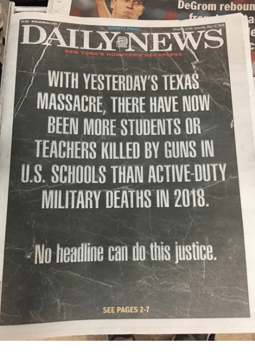 Guns, News, and Justice: DeGrom  reboun  DAILY NEWS  WITH YESTERDAY'S TEXAS  MASSACRE, THERE HAVE NOW  BEEN MORE STUDENTS OR  TEACHERS KILLED BY GUNS IN  U.S. SCHOOLS THAN ACTIVE-DUTY  MILITARY DEATHS IN 2018  No healine can d tis justice  SEE PAGES 2-7