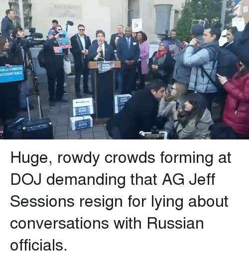 Resigne: DEhunaEU  Justice  IOLU FOw  ACCOUNTA Huge, rowdy crowds forming at DOJ demanding that AG Jeff Sessions resign for lying about conversations with Russian officials.