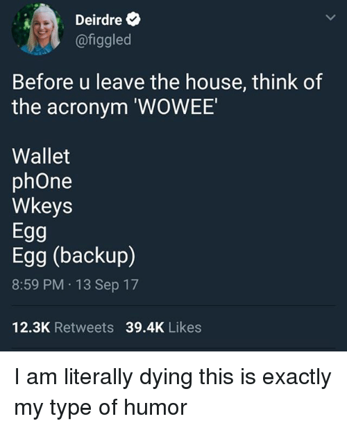 humored: Deirdre  @figgled  Before u leave the house, think of  the acronym 'WOWEE  Wallet  phOne  Wkeys  Egg  Egg (backup)  8:59 PM 13 Sep 17  12.3K Retweets 39.4K Likes I am literally dying this is exactly my type of humor