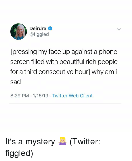 8 29: Deirdre  @figgled  [pressing my face up against a phone  screen filled with beautiful rich people  for a third consecutive hour] why am i  sad  8:29 PM 1/15/19 Twitter Web Client It's a mystery 🤷🏼♀️ (Twitter: figgled)
