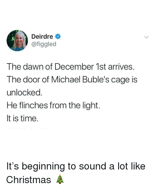December 1St: Deirdre  @figgled  The dawn of December 1st arrives.  The door of Michael Buble's cage is  unlocked  He flinches from the light.  It is time. It's beginning to sound a lot like Christmas 🎄