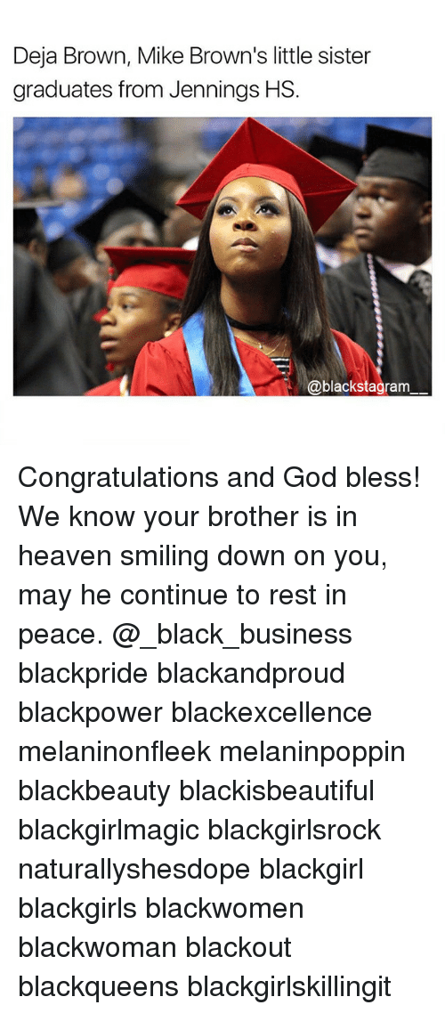 God, Heaven, and Memes: Deja Brown, Mike Brown's little sister  graduates from Jennings HS.  blackstagram Congratulations and God bless! We know your brother is in heaven smiling down on you, may he continue to rest in peace. @_black_business blackpride blackandproud blackpower blackexcellence melaninonfleek melaninpoppin blackbeauty blackisbeautiful blackgirlmagic blackgirlsrock naturallyshesdope blackgirl blackgirls blackwomen blackwoman blackout blackqueens blackgirlskillingit