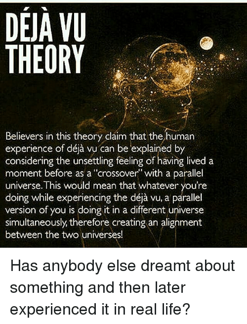"""Experiencers: DEJA VU  THEORY  Believers in this theory claim that the human  considering the unsettling feeling of having lived a  moment before as a """"crossover"""" with a parallel  universe. This would mean that whatever you're  doing while experiencing the déja vu, a parallel  version of you is doing it in a different universe  simultaneously therefore creating an alignment  between the two universes! Has anybody else dreamt about something and then later experienced it in real life?"""