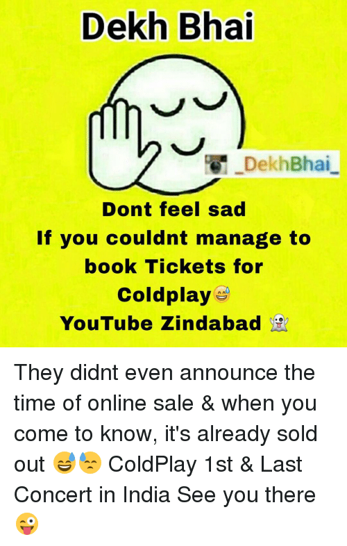 Books, Coldplay, and Book: Dekh Bhai  DekhBhai  Dont feel sad  If you couldnt manage to  book Tickets for  Coldplay  YouTube Zindabad They didnt even announce the time of online sale & when you come to know, it's already sold out 😅😓 ColdPlay 1st & Last Concert in India See you there 😜