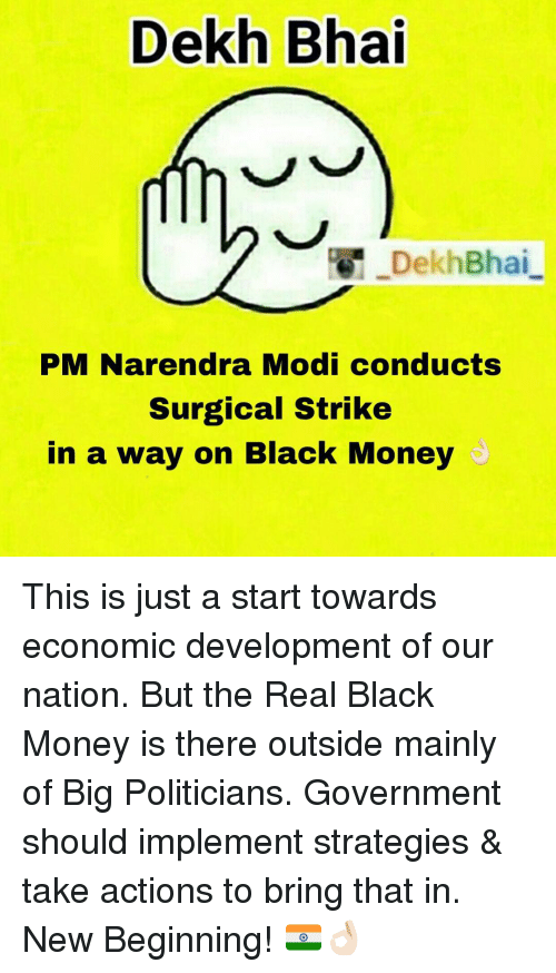 Money, Black, and Blacked: Dekh Bhai  DekhBhai  PM Narendra Modi conducts  Surgical Strike  in a way on Black Money This is just a start towards economic development of our nation. But the Real Black Money is there outside mainly of Big Politicians. Government should implement strategies & take actions to bring that in. New Beginning! 🇮🇳👌🏻