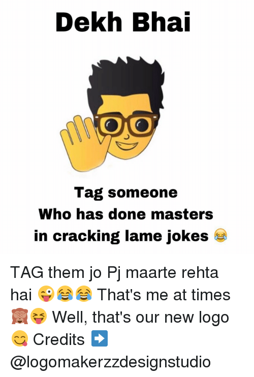 lame jokes: Dekh Bhai  Tag someone  Who has done masters  in cracking lame jokes TAG them jo Pj maarte rehta hai 😜😂😂 That's me at times 🙈😝 Well, that's our new logo 😋 Credits ➡️ @logomakerzzdesignstudio