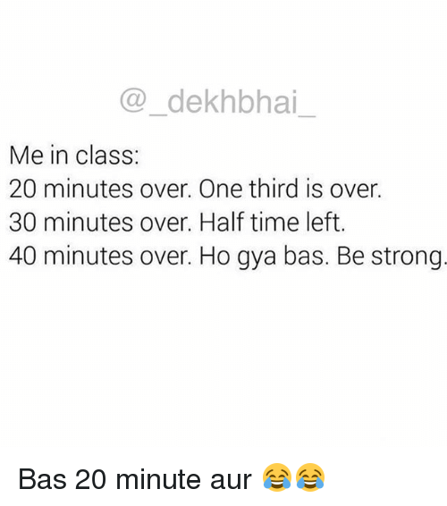 Time, Dekh Bhai, and International: @dekhbhai  Me in class:  20 minutes over. One third is over.  30 minutes over. Half time left.  40 minutes over. Ho gya bas. Be strong Bas 20 minute aur 😂😂