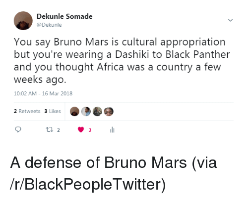 Bruno Mars: Dekunle Somade  @Dekunle  You say Bruno Mars is cultural appropriation  but you're wearing a Dashiki to Black Panther  and you thought Africa was a country a few  weeks ago.  10:02 AM- 16 Mar 2018  2 Retweets 3 Likes <p>A defense of Bruno Mars (via /r/BlackPeopleTwitter)</p>