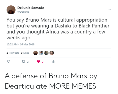 appropriation: Dekunle Somade  @Dekunle  You say Bruno Mars is cultural appropriation  but you're wearing a Dashiki to Black Panther  and you thought Africa was a country a few  weeks ago.  10:02 AM- 16 Mar 2018  2 Retweets 3 Likes A defense of Bruno Mars by Dearticulate MORE MEMES
