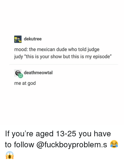 """the mexican: dekutree  mood: the mexican dude who told judge  judy """"this is your show but this is my episode""""  deathmeowtal  me at god If you're aged 13-25 you have to follow @fuckboyproblem.s 😂😱"""