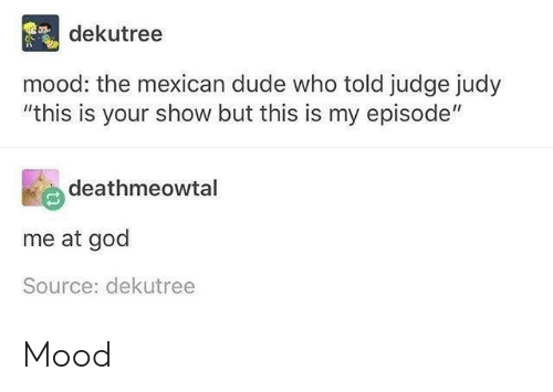 """the mexican: dekutree  mood: the mexican dude who told judge judy  """"this is your show but this is my episode""""  deathmeowtal  me at god  Source: dekutree Mood"""