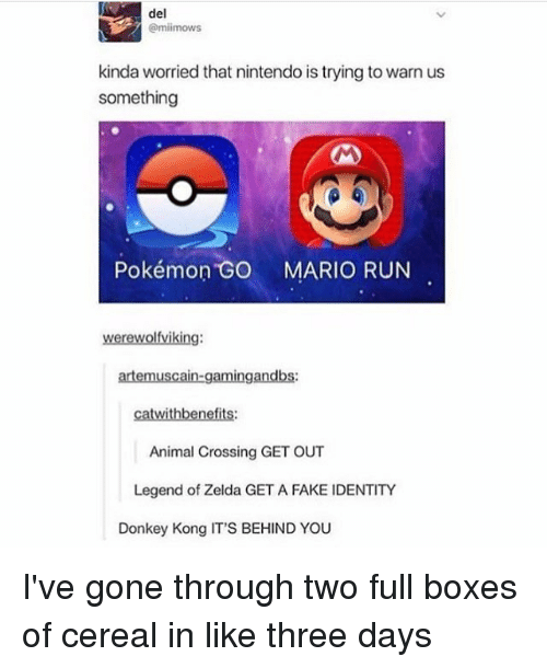 Donkey, Memes, and Animal Crossing: del  Camiimows  kinda worried that nintendo is trying to warn us  something  Pokémon GO MARIO RUN  werewolfviking:  artemuscain-gamingandbs:  catwithbenefits:  Animal Crossing GET OUT  Legend of Zelda GET A FAKE IDENTITY  Donkey Kong IT'S BEHIND YOU I've gone through two full boxes of cereal in like three days