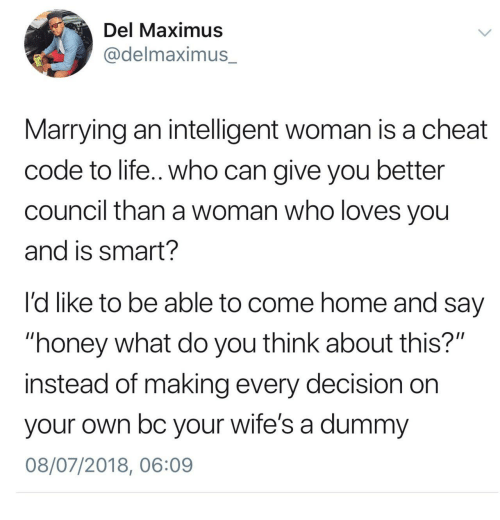 "Maximus: Del Maximus  @delmaximus_  Marrying an intelligent woman is a cheat  code to life.. who can give you better  council than a woman who loves you  and is smart?  l'd like to be able to come home and say  ""honey what do you think about this?""  instead of making every decision on  your own bc your wife's a dummy  08/07/2018, 06:09"