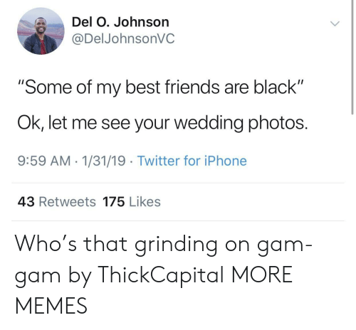 "gam: Del O. Johnson  @DelJohnsonVC  ""Some of my best friends are black""  Ok, let me see your wedding photos.  9:59 AM 1/31/19 Twitter for iPhone  43 Retweets 175 Likes Who's that grinding on gam-gam by ThickCapital MORE MEMES"