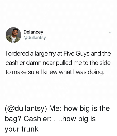 to-the-side: Delancey  @dullantsy  l ordered a large fry at Five Guys and the  cashier damn near pulled me to the side  to make sure l knew what I was doing (@dullantsy) Me: how big is the bag? Cashier: ....how big is your trunk