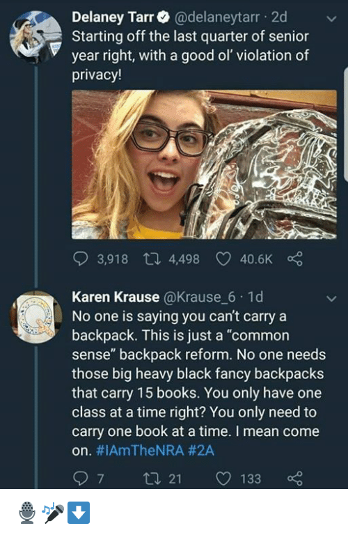 "Books, Memes, and Black: Delaney Tarr@delaneytarr 2d  Starting off the last quarter of senior  year right, with a good ol' violation of  privacy!  3,918 th 4,498  40.6K  Karen Krause @Krause 6 1d  No one is saying you can't carry a  backpack. This is just a ""common  sense"" backpack reform. No one needs  those big heavy black fancy backpacks  that carry 15 books. You only have one  class at a time right? You only need to  carry one book at a time. I mean come  on. #IAmTheNRA #2A  97 t 21 133 🎙🎤⬇️"
