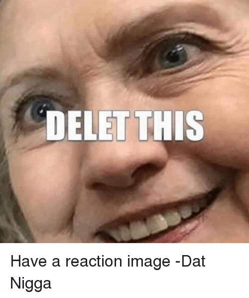 delet this have a reaction image dat nigga 2877514 delet this have a reaction image dat nigga image meme on sizzle