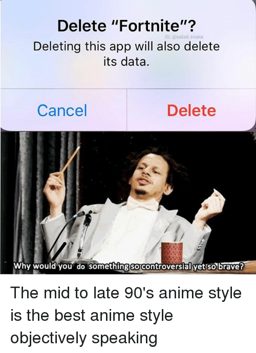 "Anime, Memes, and Best: Delete ""Fortnite""?  IG: @salad.snake  Deleting this app will also delete  its data.  Cancel  Delete  Why would you do somethingsocontroversialyet'sobrave? The mid to late 90's anime style is the best anime style objectively speaking"