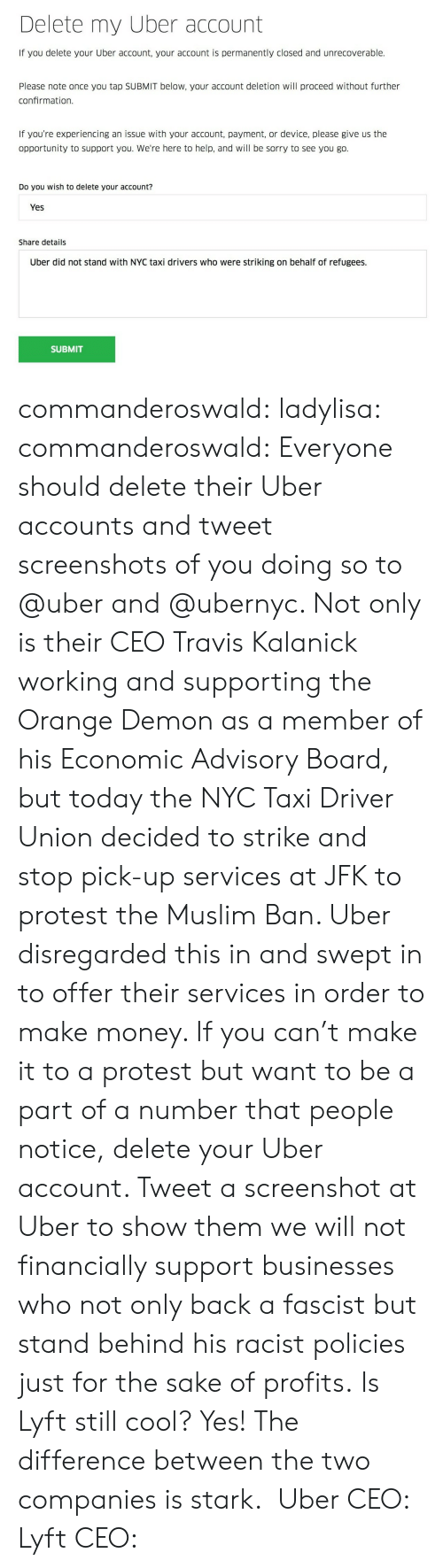 Muslim Ban: Delete my Uber account  If you delete your Uber account, your account is permanently closed and unrecoverable.  Please note once you tap SUBMIT below, your account deletion will proceed without further  confirmation.  If you're experiencing an issue with your account, payment, or device, please give us the  opportunity to support you. We're here to help, and will be sorry to see you go.  Do you wish to delete your account?  Yes  Share details  Uber did not stand with NYC taxi drivers who were striking on behalf of refugees.  SUBMIT commanderoswald:  ladylisa:  commanderoswald:   Everyone should delete their Uber accounts and tweet screenshots of you doing so to @uber and @ubernyc. Not only is their CEO Travis Kalanick working and supporting the Orange Demon as a member of his Economic Advisory Board, but today the NYC Taxi Driver Union decided to strike and stop pick-up services at JFK to protest the Muslim Ban. Uber disregarded this in and swept in to offer their services in order to make money.   If you can't make it to a protest but want to be a part of a number that people notice, delete your Uber account. Tweet a screenshot at Uber to show them we will not financially support businesses who not only back a fascist but stand behind his racist policies just for the sake of profits.   Is Lyft still cool?  Yes! The difference between the two companies is stark. Uber CEO: Lyft CEO:
