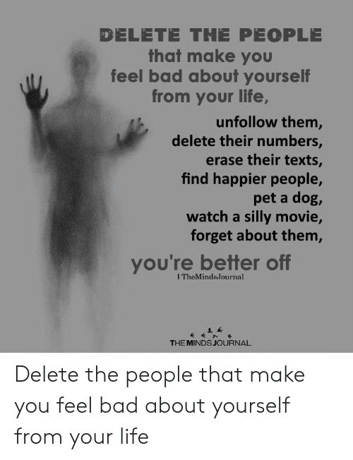 journal: DELETE THE PEOPLE  that make you  feel bad about yourself  from your life,  unfollow them,  delete their numbers,  erase their texts,  find happier people,  pet a dog,  watch a silly movie,  forget about them,  you're better off  ITheMinds.Journal  THE MINDS JOURNAL Delete the people that make you feel bad about yourself from your life