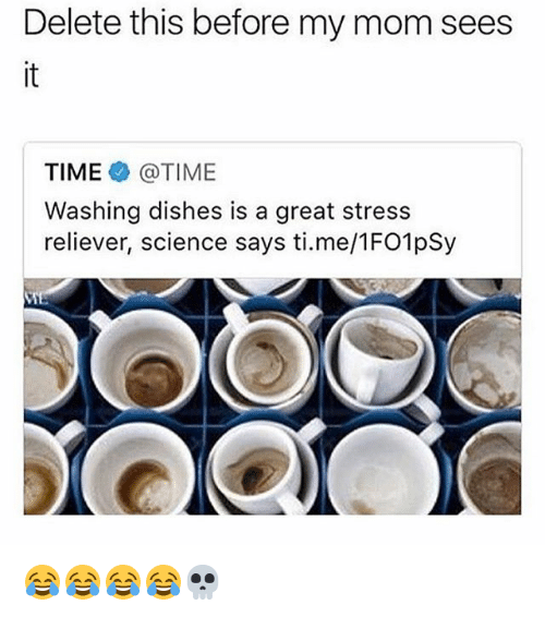 Science, Time, and Girl Memes: Delete this before my mom sees  it  TIME @TIME  Washing dishes is a great stress  reliever, science says ti.me/1FO1pSy 😂😂😂😂💀