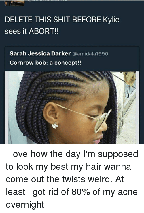 Love, Memes, and Shit: DELETE THIS SHIT BEFORE Kylie  sees it ABORT!!  Sarah Jessica Darker  @amidala 1990  Cornrow bob: a concept!! I love how the day I'm supposed to look my best my hair wanna come out the twists weird. At least i got rid of 80% of my acne overnight