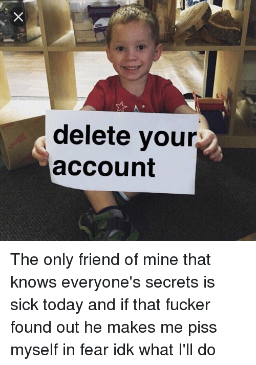 Friends, Memes, and Today: delete your  account The only friend of mine that knows everyone's secrets is sick today and if that fucker found out he makes me piss myself in fear idk what I'll do