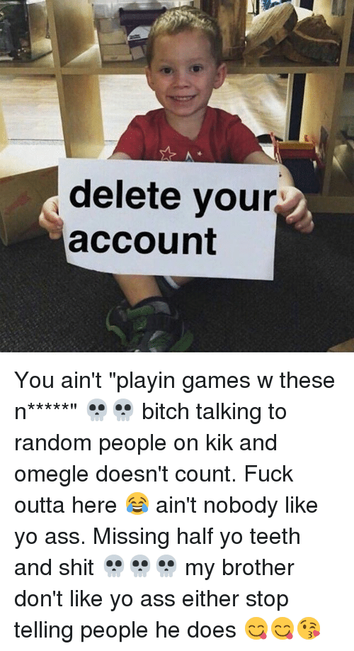 """Kik, Memes, and Omegle: delete your  account You ain't """"playin games w these n*****"""" 💀💀 bitch talking to random people on kik and omegle doesn't count. Fuck outta here 😂 ain't nobody like yo ass. Missing half yo teeth and shit 💀💀💀 my brother don't like yo ass either stop telling people he does 😋😋😘"""